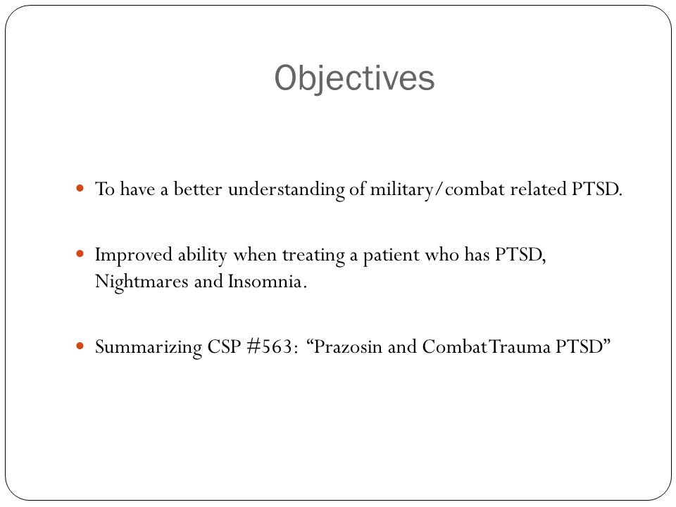 Objectives To have a better understanding of military/combat related PTSD. Improved ability when treating a patient who has PTSD, Nightmares and Insom