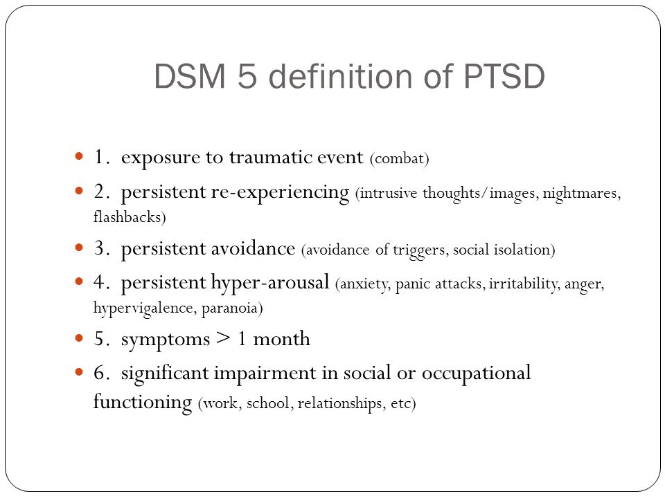 DSM 5 definition of PTSD 1. exposure to traumatic event (combat) 2. persistent re-experiencing (intrusive thoughts/images, nightmares, flashbacks) 3.