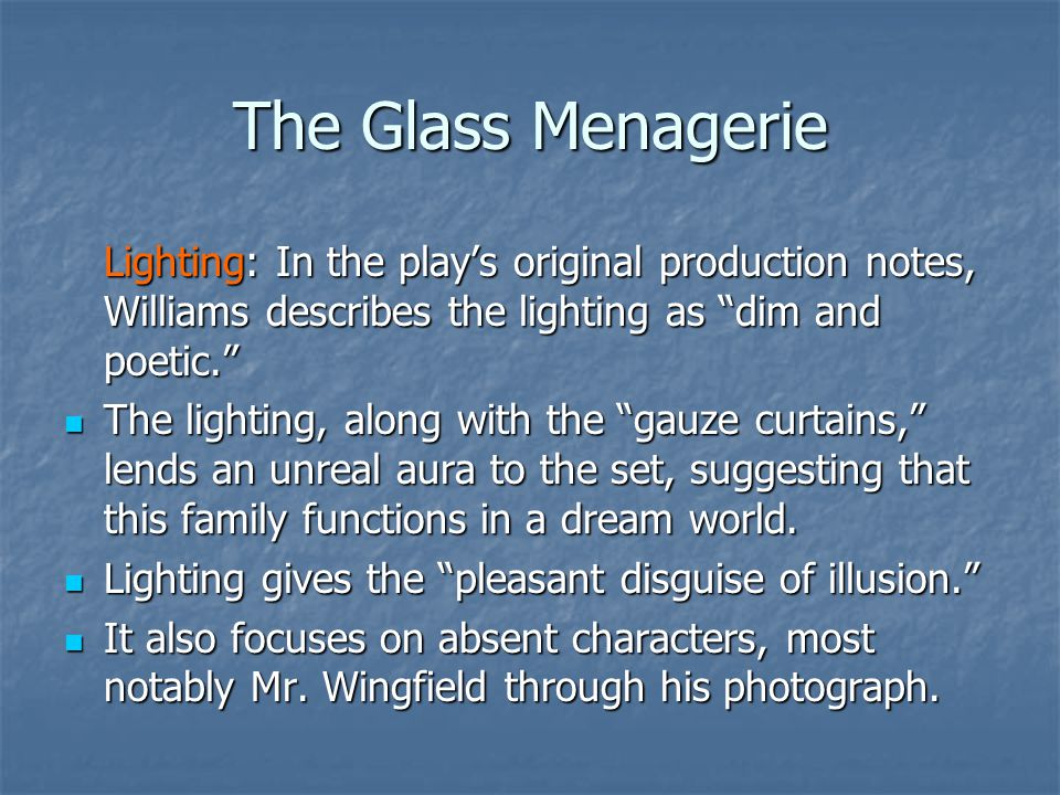 The Glass Menagerie Lighting: In the play's original production notes, Williams describes the lighting as dim and poetic. The lighting, along with the gauze curtains, lends an unreal aura to the set, suggesting that this family functions in a dream world.