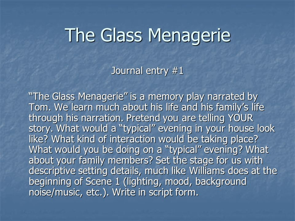 The Glass Menagerie Journal entry #1 The Glass Menagerie is a memory play narrated by Tom.
