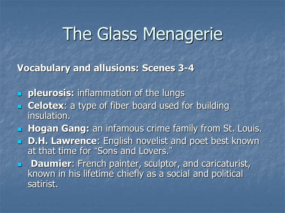 The Glass Menagerie Vocabulary and allusions: Scenes 3-4 pleurosis: inflammation of the lungs pleurosis: inflammation of the lungs Celotex: a type of fiber board used for building insulation.