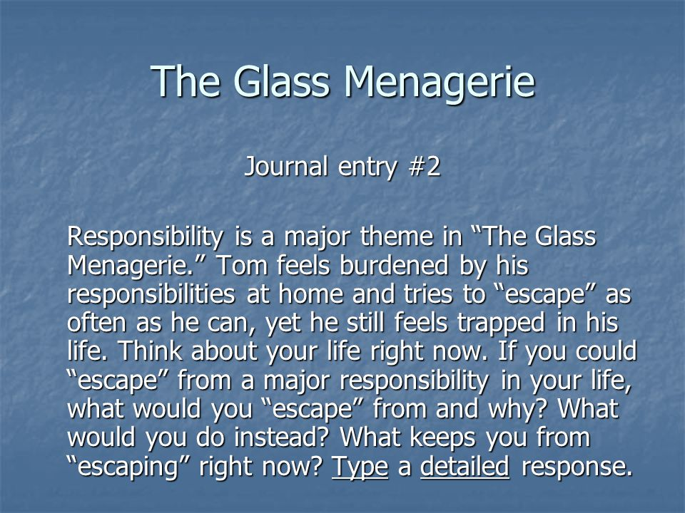The Glass Menagerie Journal entry #2 Responsibility is a major theme in The Glass Menagerie. Tom feels burdened by his responsibilities at home and tries to escape as often as he can, yet he still feels trapped in his life.