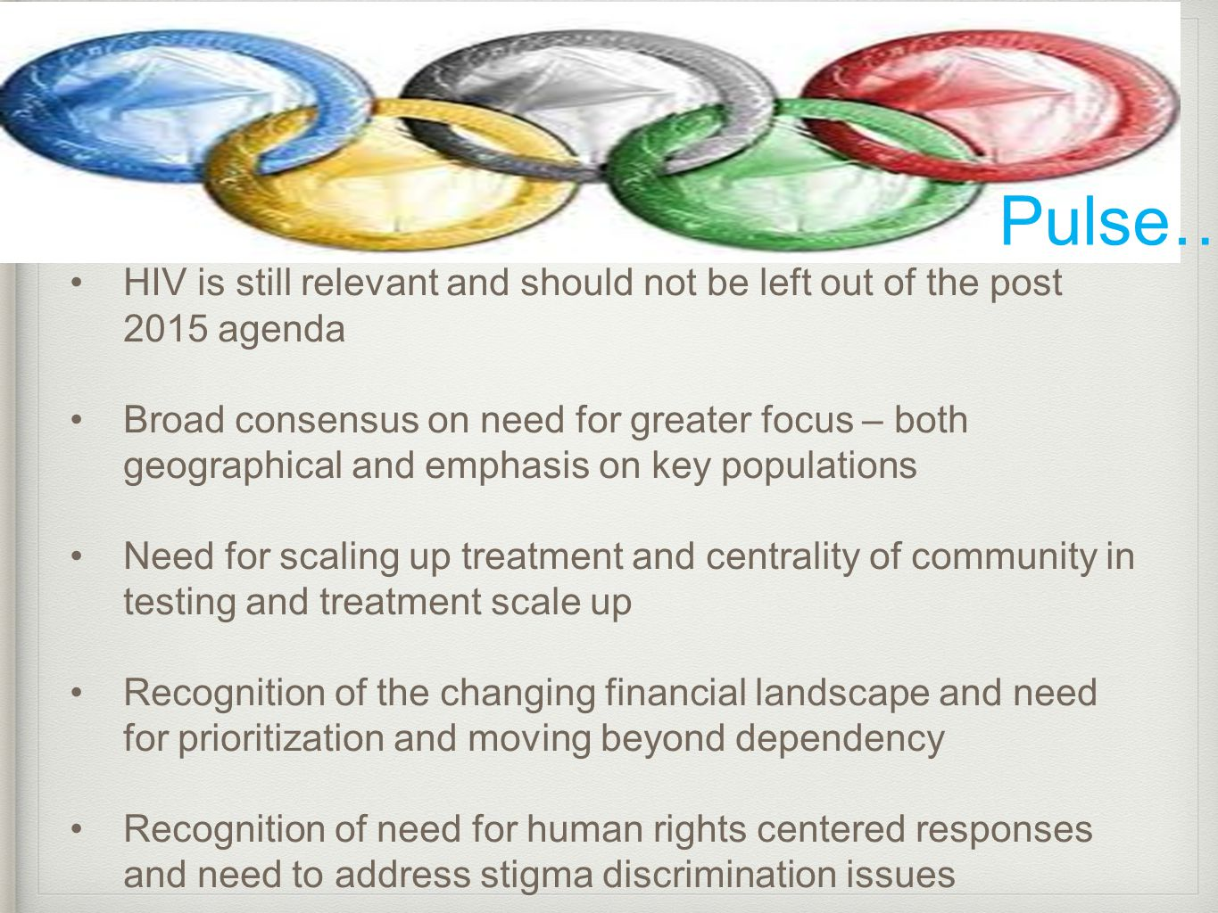 Pulse…. HIV is still relevant and should not be left out of the post 2015 agenda Broad consensus on need for greater focus – both geographical and emp