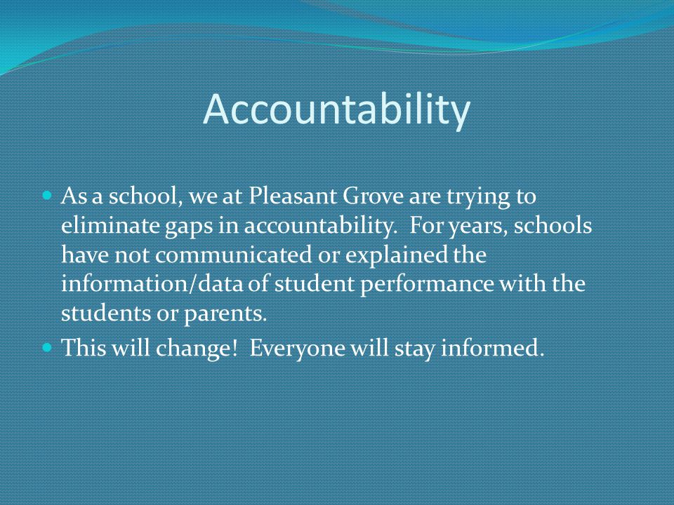 Accountability As a school, we at Pleasant Grove are trying to eliminate gaps in accountability.