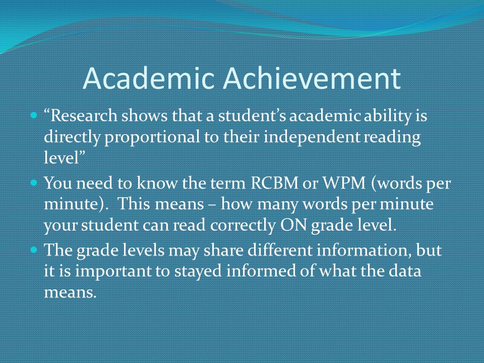 Academic Achievement Research shows that a student's academic ability is directly proportional to their independent reading level You need to know the term RCBM or WPM (words per minute).