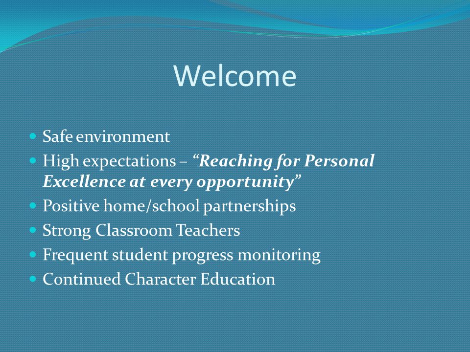 Welcome Safe environment High expectations – Reaching for Personal Excellence at every opportunity Positive home/school partnerships Strong Classroom Teachers Frequent student progress monitoring Continued Character Education