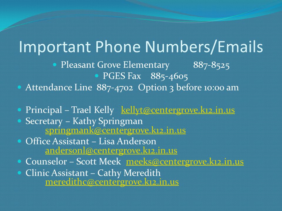 Important Phone Numbers/Emails Pleasant Grove Elementary887-8525 PGES Fax 885-4605 Attendance Line 887-4702 Option 3 before 10:00 am Principal – Trael Kelly kellyt@centergrove.k12.in.uskellyt@centergrove.k12.in.us Secretary – Kathy Springman springmank@centergrove.k12.in.us springmank@centergrove.k12.in.us Office Assistant – Lisa Anderson andersonl@centergrove.k12.in.us andersonl@centergrove.k12.in.us Counselor – Scott Meek meeks@centergrove.k12.in.usmeeks@centergrove.k12.in.us Clinic Assistant – Cathy Meredith meredithc@centergrove.k12.in.us meredithc@centergrove.k12.in.us