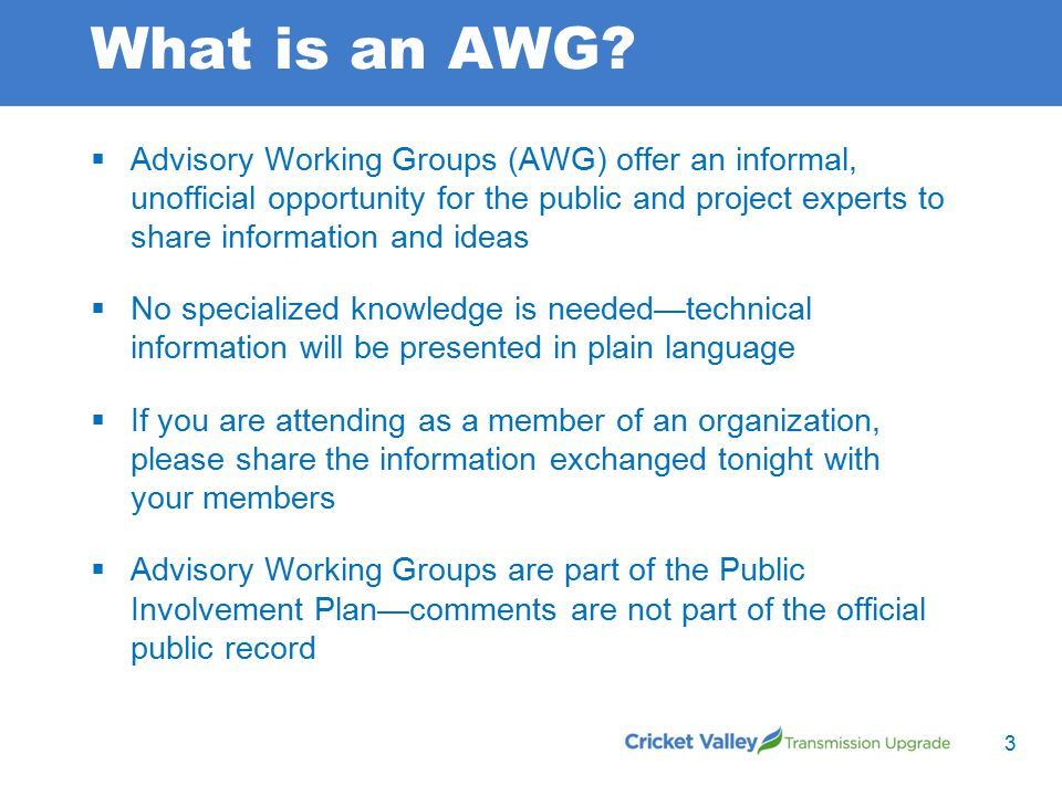 What is an AWG?  Advisory Working Groups (AWG) offer an informal, unofficial opportunity for the public and project experts to share information and
