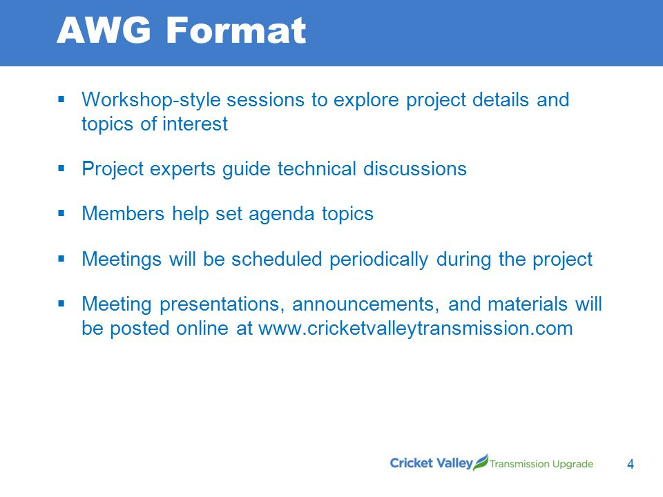 AWG Format  Workshop-style sessions to explore project details and topics of interest  Project experts guide technical discussions  Members help set agenda topics  Meetings will be scheduled periodically during the project  Meeting presentations, announcements, and materials will be posted online at www.cricketvalleytransmission.com 4