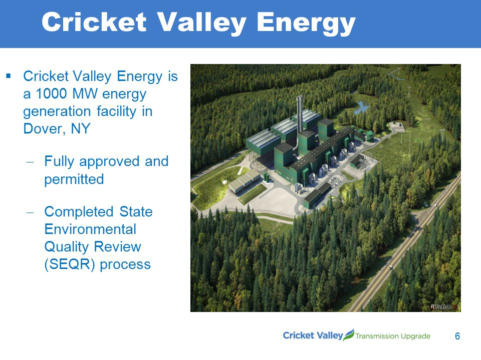 Cricket Valley Energy  Cricket Valley Energy is a 1000 MW energy generation facility in Dover, NY  Fully approved and permitted  Completed State Environmental Quality Review (SEQR) process 6