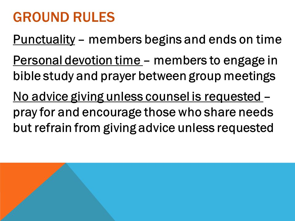 GROUND RULES Punctuality – members begins and ends on time Personal devotion time – members to engage in bible study and prayer between group meetings