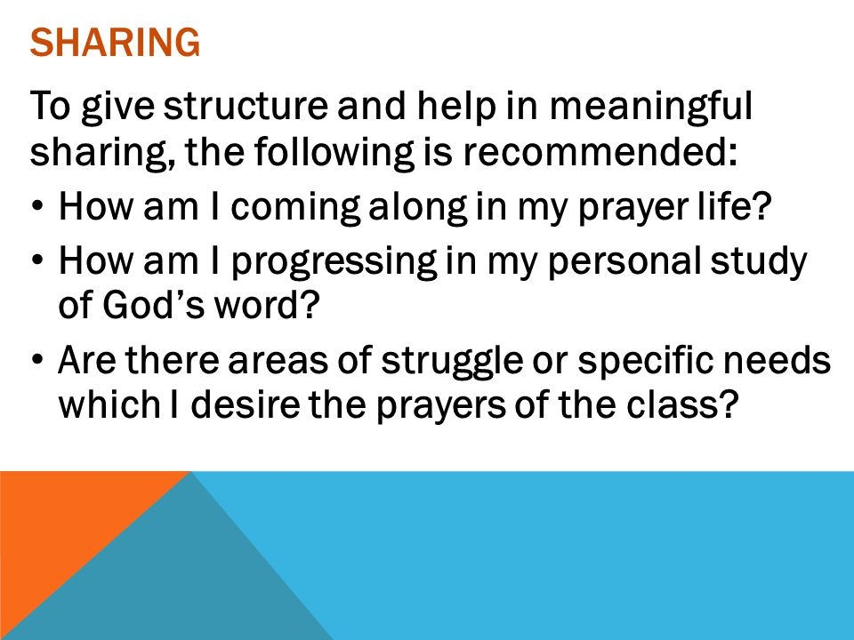 SHARING To give structure and help in meaningful sharing, the following is recommended: How am I coming along in my prayer life? How am I progressing
