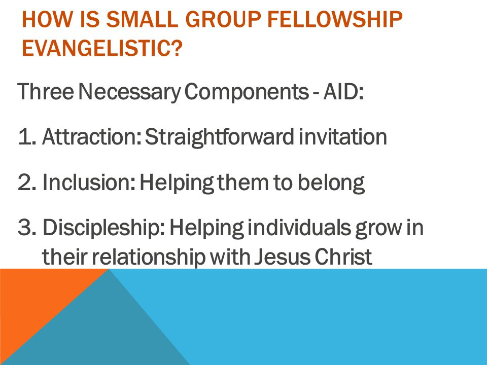 TWO PARTS OF SMALL GROUP FELLOWSHIP 1.Time for Sharing Evangelistic Concerns List of the un-churched Forming group's evangelistic concerns Pray for names listed Look for ways and invite prospects Discuss ways and means with group 2.Time for Witnessing