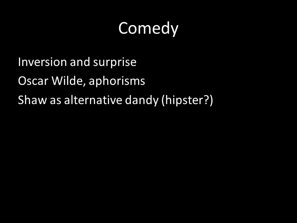 Comedy Inversion and surprise Oscar Wilde, aphorisms Shaw as alternative dandy (hipster?)