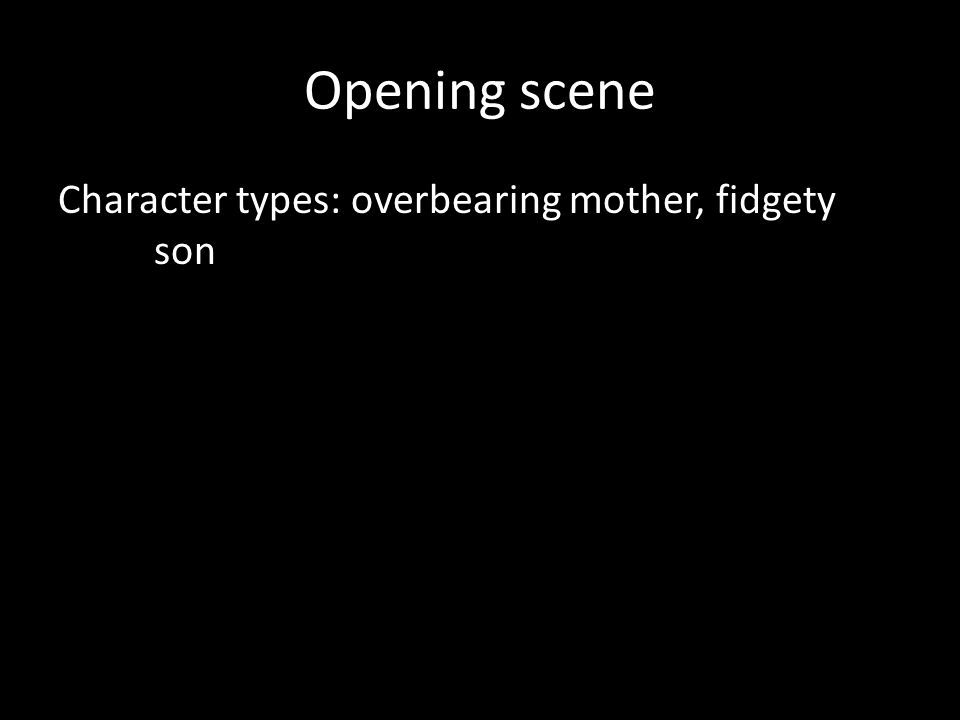 Opening scene Character types: overbearing mother, fidgety son