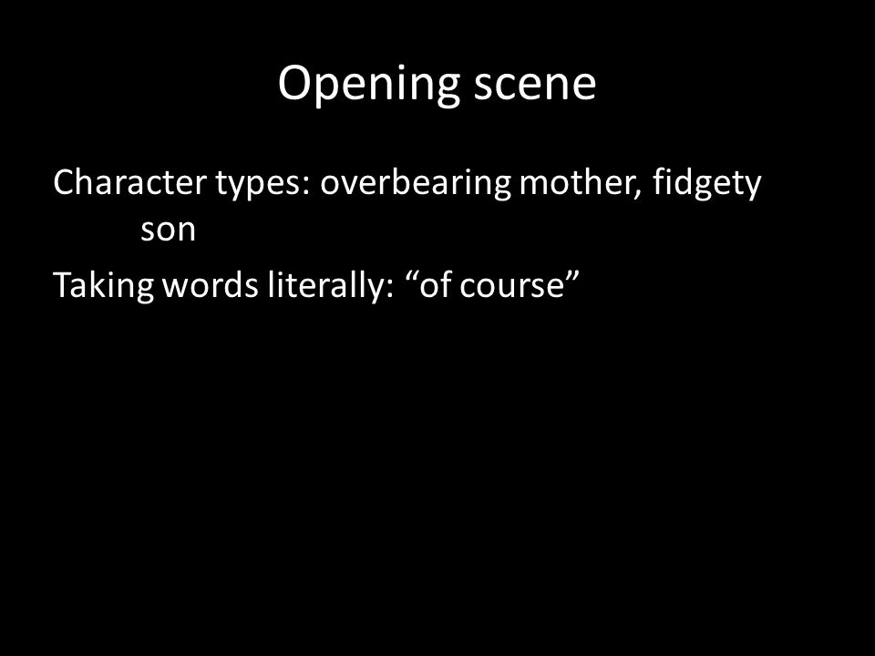 "Opening scene Character types: overbearing mother, fidgety son Taking words literally: ""of course"""