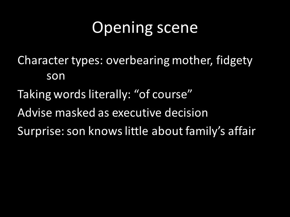 "Opening scene Character types: overbearing mother, fidgety son Taking words literally: ""of course"" Advise masked as executive decision Surprise: son k"
