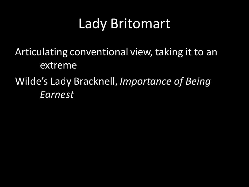 Lady Britomart Articulating conventional view, taking it to an extreme Wilde's Lady Bracknell, Importance of Being Earnest