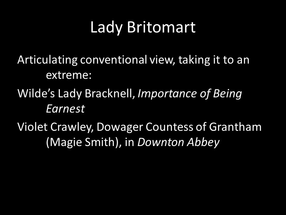 Lady Britomart Articulating conventional view, taking it to an extreme: Wilde's Lady Bracknell, Importance of Being Earnest Violet Crawley, Dowager Co