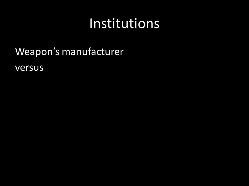 Institutions Weapon's manufacturer versus