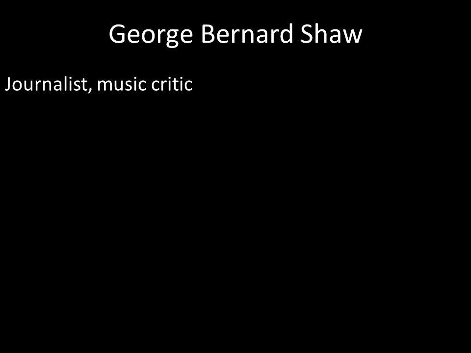 George Bernard Shaw Journalist, music critic