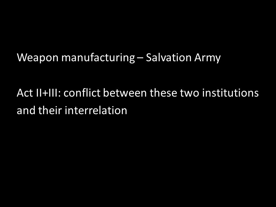 Weapon manufacturing – Salvation Army Act II+III: conflict between these two institutions and their interrelation