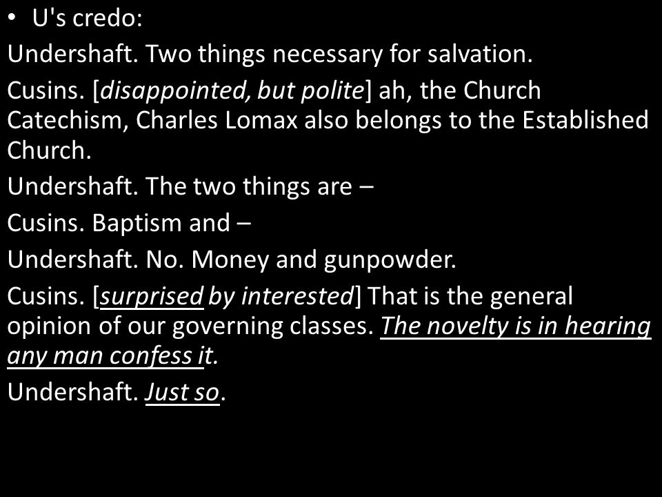 U's credo: Undershaft. Two things necessary for salvation. Cusins. [disappointed, but polite] ah, the Church Catechism, Charles Lomax also belongs to