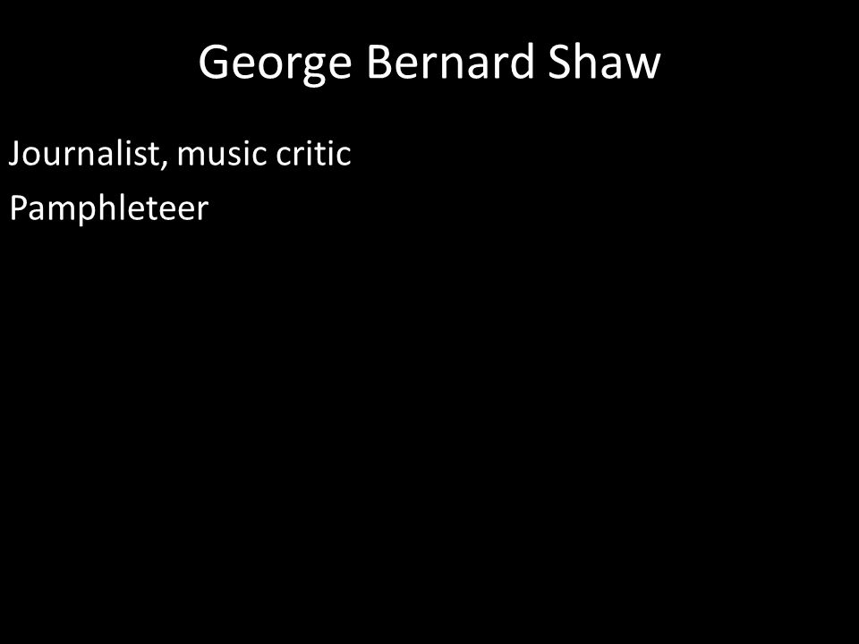 George Bernard Shaw Journalist, music critic Pamphleteer