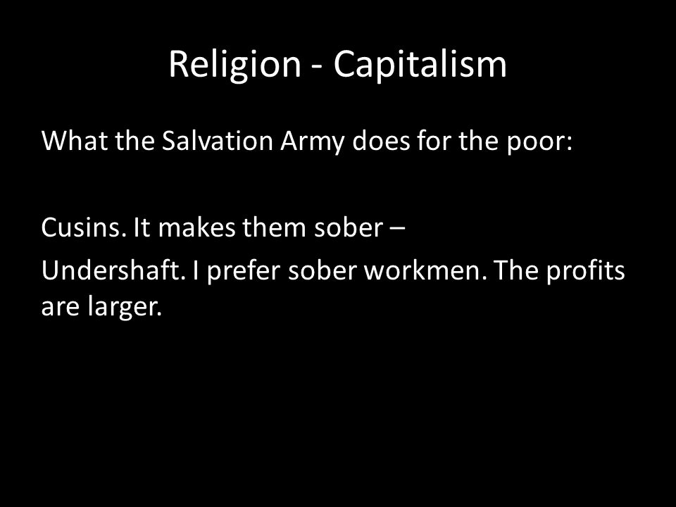 Religion - Capitalism What the Salvation Army does for the poor: Cusins. It makes them sober – Undershaft. I prefer sober workmen. The profits are lar