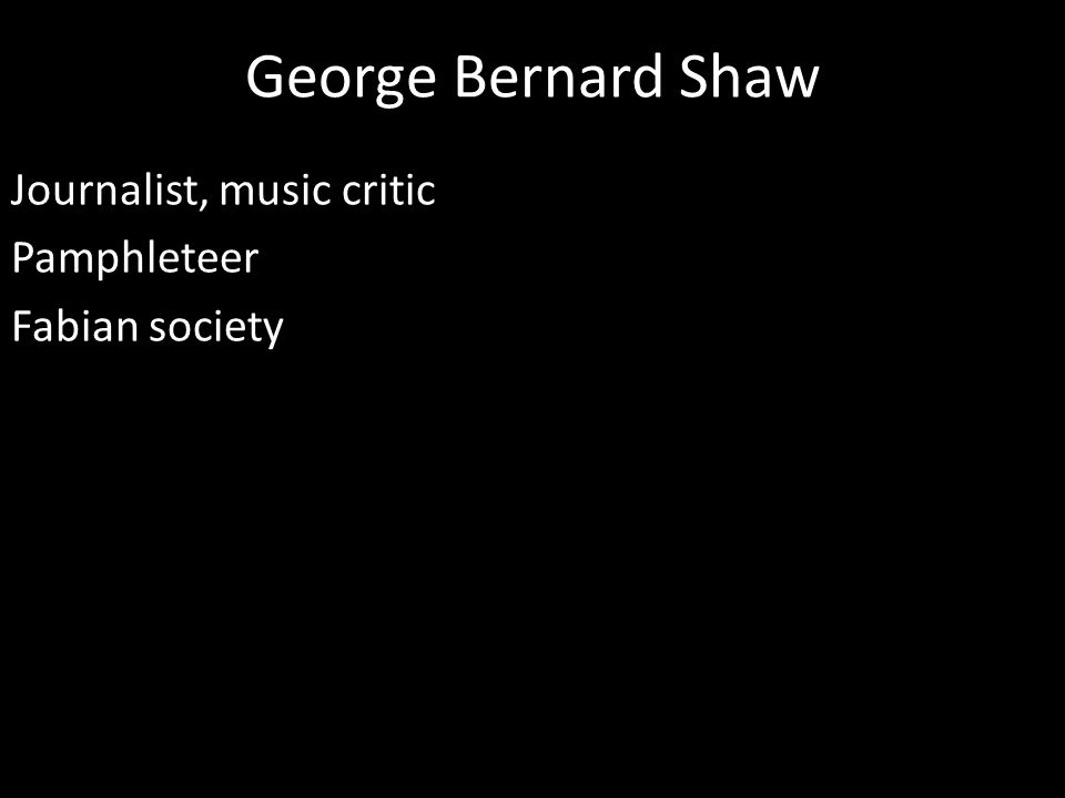 George Bernard Shaw Journalist, music critic Pamphleteer Fabian society