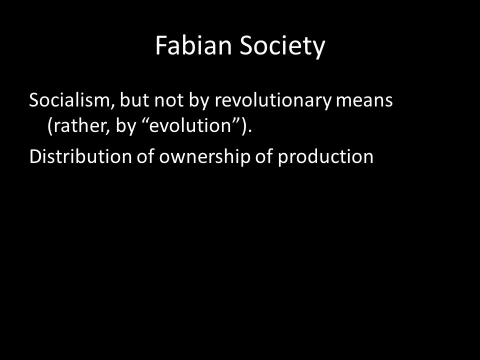 "Fabian Society Socialism, but not by revolutionary means (rather, by ""evolution""). Distribution of ownership of production"