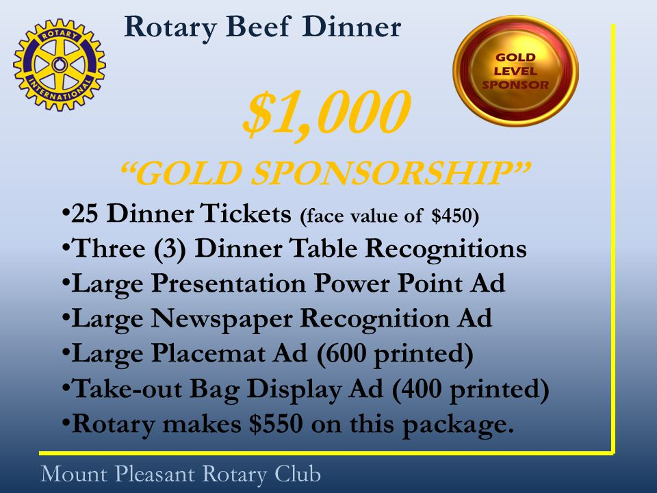 Rotary Beef Dinner Mount Pleasant Rotary Club $1,000 GOLD SPONSORSHIP 25 Dinner Tickets (face value of $450) Three (3) Dinner Table Recognitions Large Presentation Power Point Ad Large Newspaper Recognition Ad Large Placemat Ad (600 printed) Take-out Bag Display Ad (400 printed) Rotary makes $550 on this package.