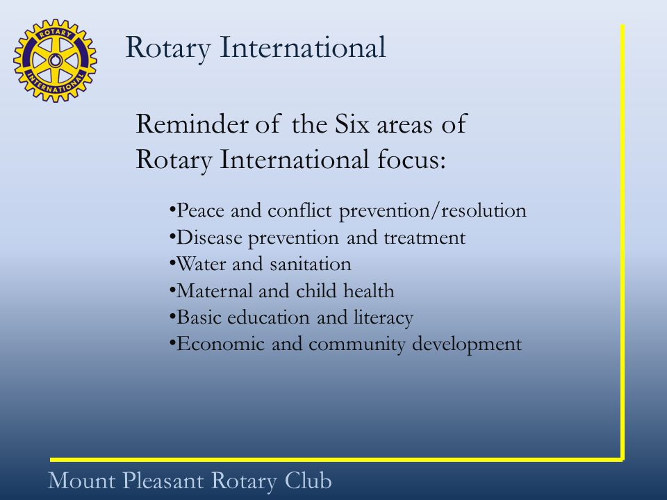 Rotary International Mount Pleasant Rotary Club Reminder of the Six areas of Rotary International focus: Peace and conflict prevention/resolution Disease prevention and treatment Water and sanitation Maternal and child health Basic education and literacy Economic and community development