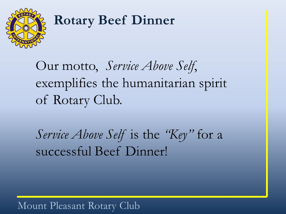 Rotary Beef Dinner Mount Pleasant Rotary Club Our motto, Service Above Self, exemplifies the humanitarian spirit of Rotary Club. Service Above Self is