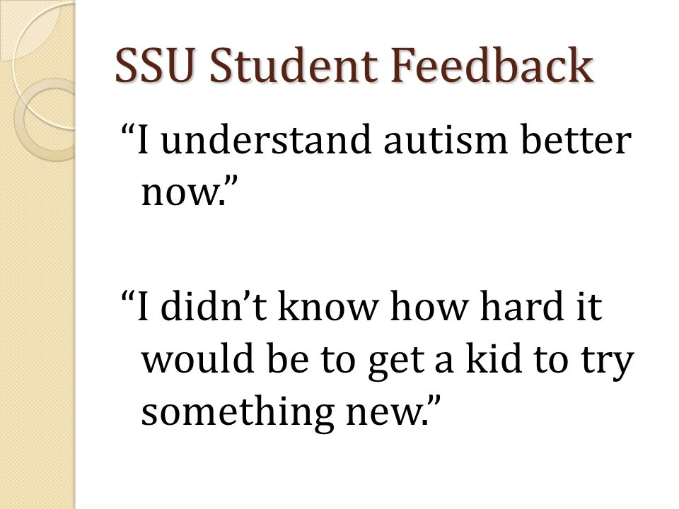"SSU Student Feedback ""I understand autism better now."" ""I didn't know how hard it would be to get a kid to try something new."""