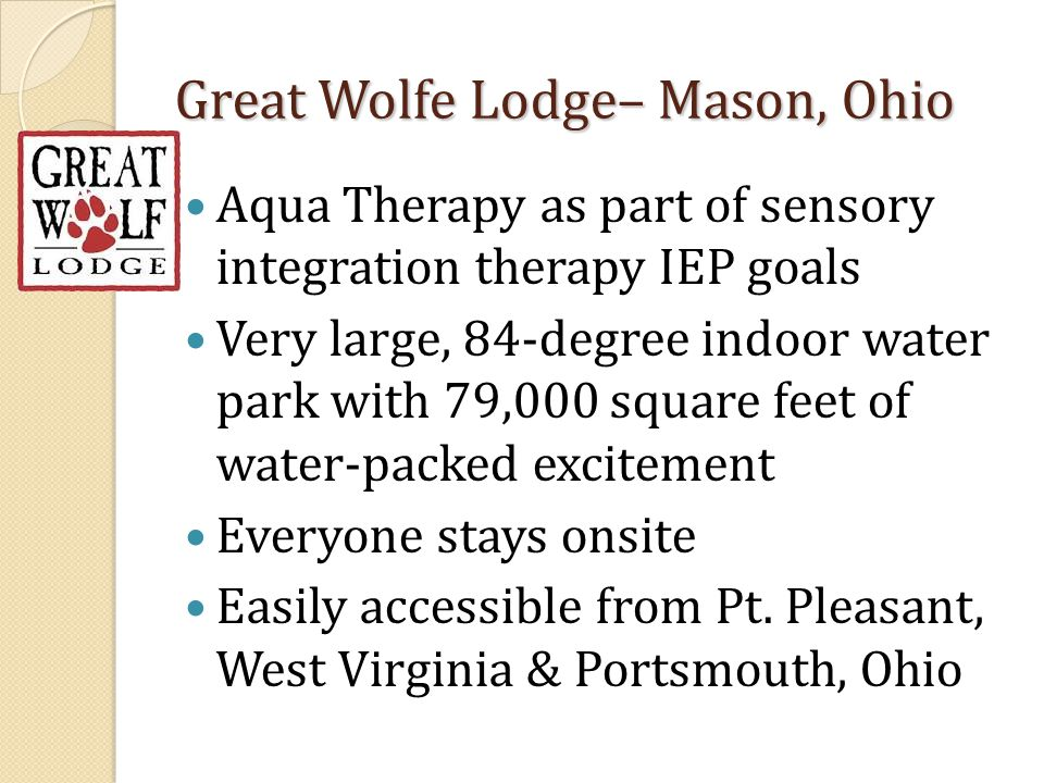 Great Wolfe Lodge– Mason, Ohio Aqua Therapy as part of sensory integration therapy IEP goals Very large, 84-degree indoor water park with 79,000 squar