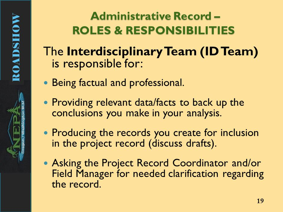 ROADSHOW Administrative Record – ROLES & RESPONSIBILITIES Administrative Record – ROLES & RESPONSIBILITIES The Interdisciplinary Team (ID Team) is responsible for: Being factual and professional.
