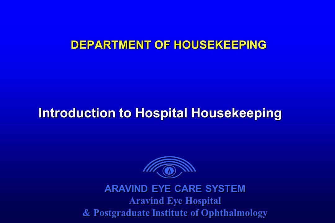ARAVIND EYE CARE SYSTEM Aravind Eye Hospital & Postgraduate Institute of Ophthalmology ARAVIND EYE CARE SYSTEM Aravind Eye Hospital & Postgraduate Institute of Ophthalmology DEPARTMENT OF HOUSEKEEPING Introduction to Hospital Housekeeping
