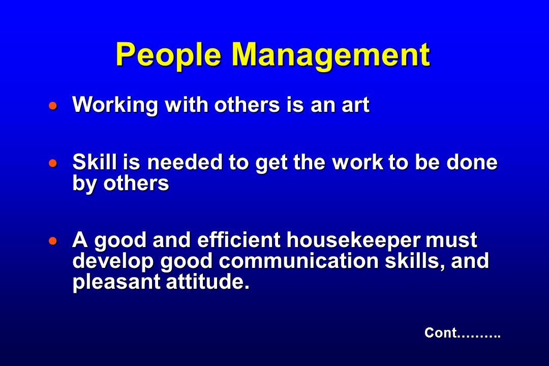 People Management  Working with others is an art  Skill is needed to get the work to be done by others  A good and efficient housekeeper must develop good communication skills, and pleasant attitude.