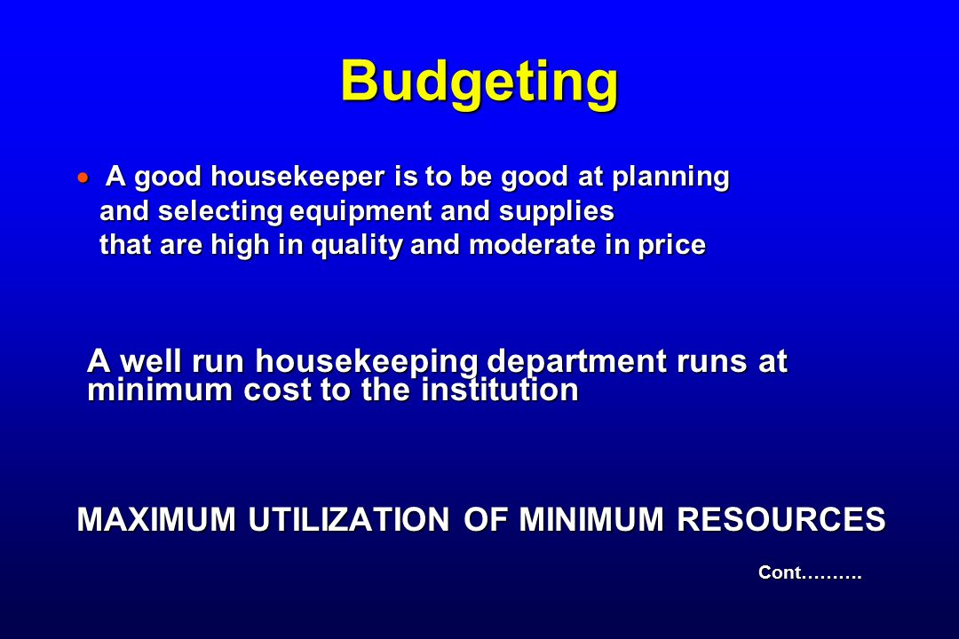Budgeting  A good housekeeper is to be good at planning and selecting equipment and supplies and selecting equipment and supplies that are high in quality and moderate in price that are high in quality and moderate in price A well run housekeeping department runs at minimum cost to the institution MAXIMUM UTILIZATION OF MINIMUM RESOURCES Cont……….