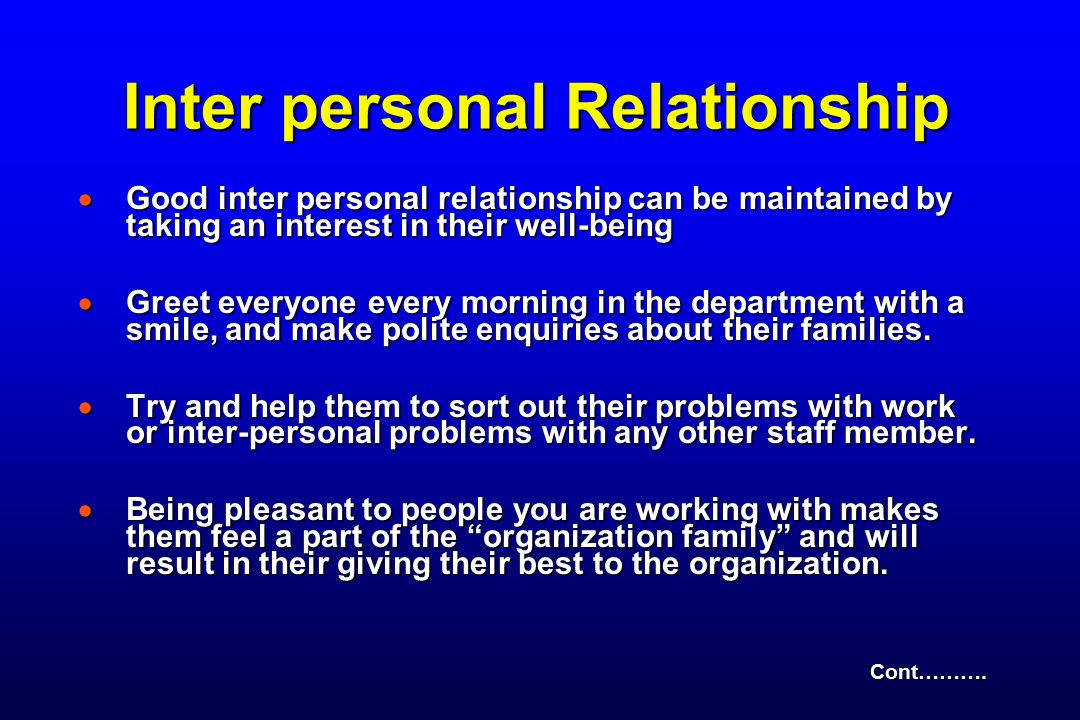 Inter personal Relationship  Good inter personal relationship can be maintained by taking an interest in their well-being  Greet everyone every morning in the department with a smile, and make polite enquiries about their families.