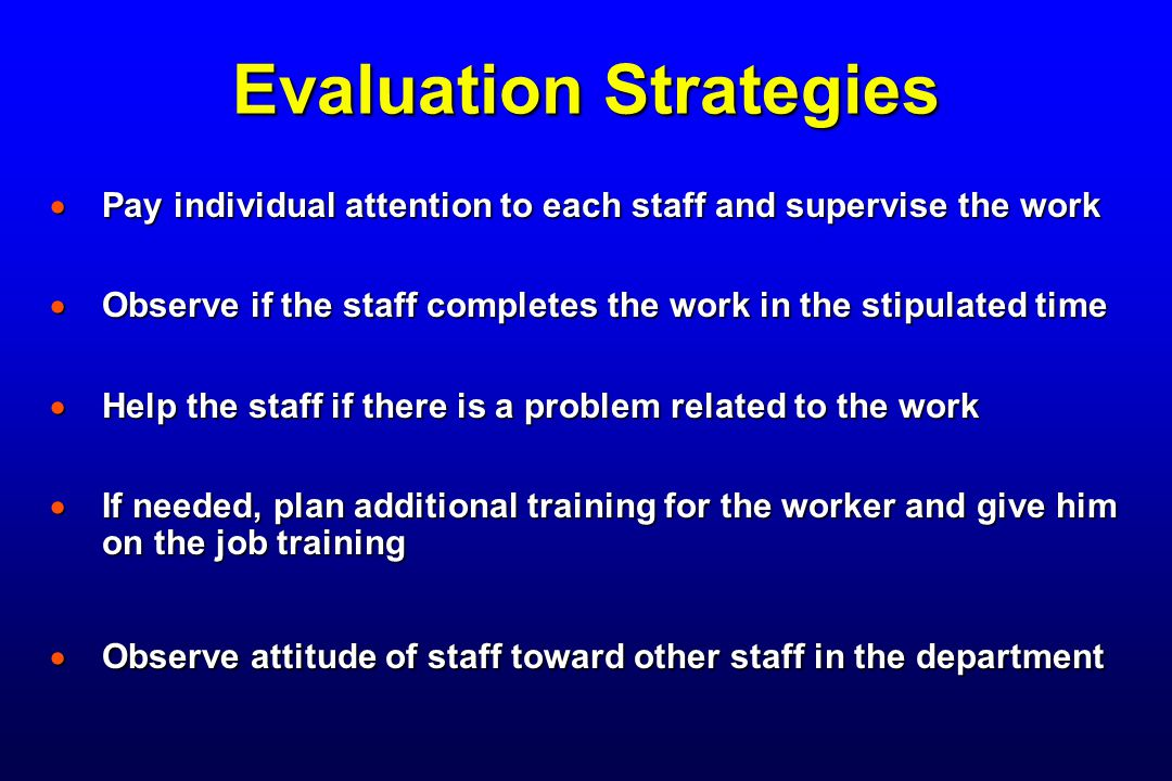 Evaluation Strategies  Pay individual attention to each staff and supervise the work  Observe if the staff completes the work in the stipulated time  Help the staff if there is a problem related to the work  If needed, plan additional training for the worker and give him on the job training  Observe attitude of staff toward other staff in the department