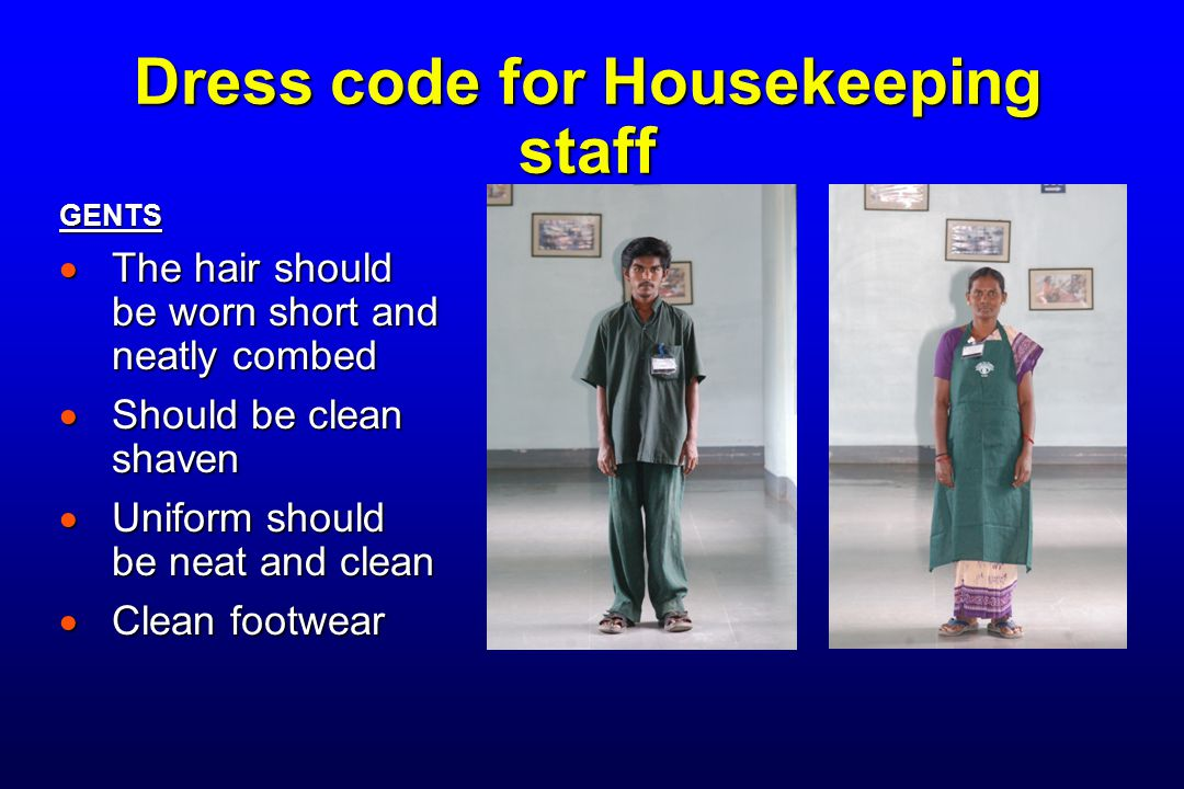 Dress code for Housekeeping staff GENTS  The hair should be worn short and neatly combed  Should be clean shaven  Uniform should be neat and clean  Clean footwear