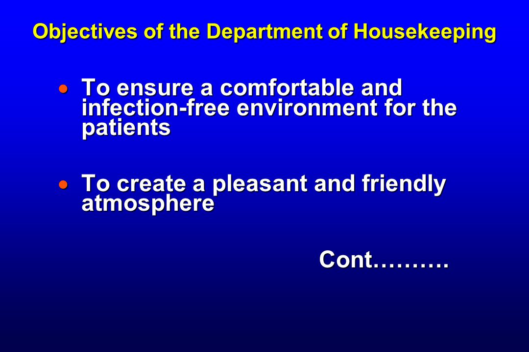 Objectives of the Department of Housekeeping  To ensure a comfortable and infection-free environment for the patients  To create a pleasant and friendly atmosphere Cont……….