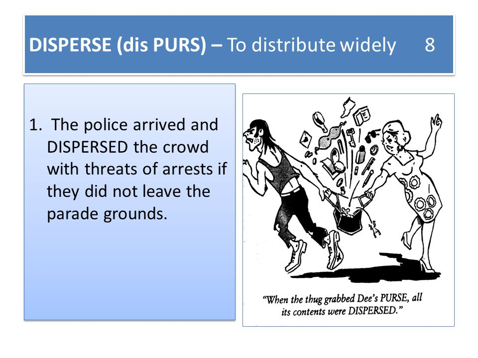 DISPERSE (dis PURS) – To distribute widely 8 1. The police arrived and DISPERSED the crowd with threats of arrests if they did not leave the parade gr