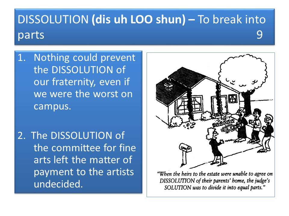DISSOLUTION (dis uh LOO shun) – To break into parts 9 1.Nothing could prevent the DISSOLUTION of our fraternity, even if we were the worst on campus.