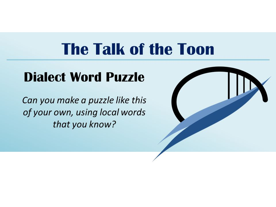 The Talk of the Toon Dialect Word Puzzle Can you make a puzzle like this of your own, using local words that you know