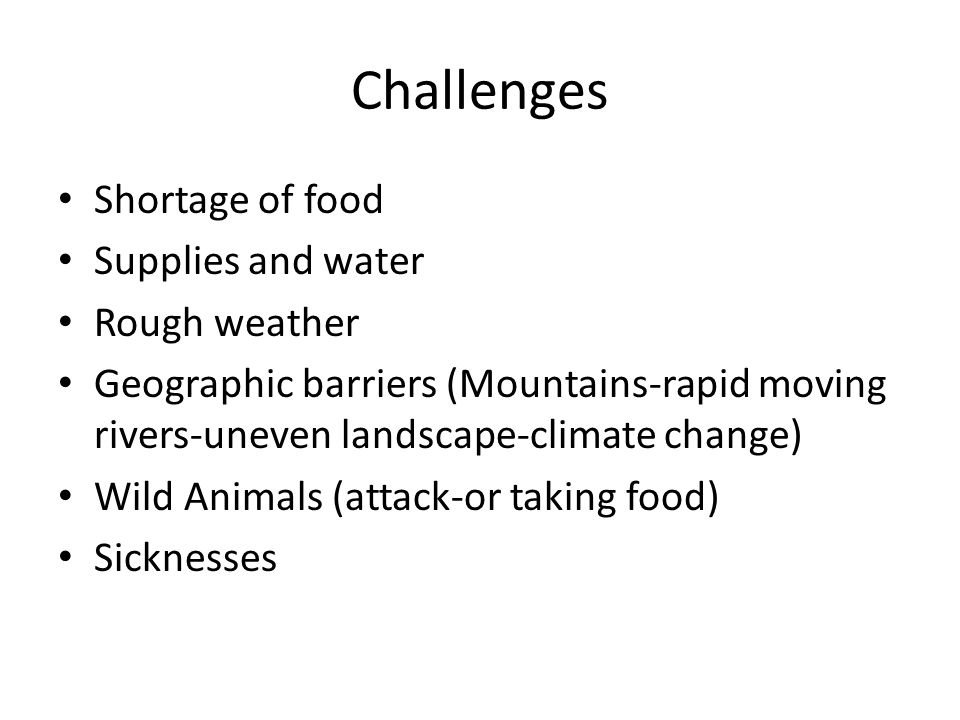 Challenges Shortage of food Supplies and water Rough weather Geographic barriers (Mountains-rapid moving rivers-uneven landscape-climate change) Wild Animals (attack-or taking food) Sicknesses