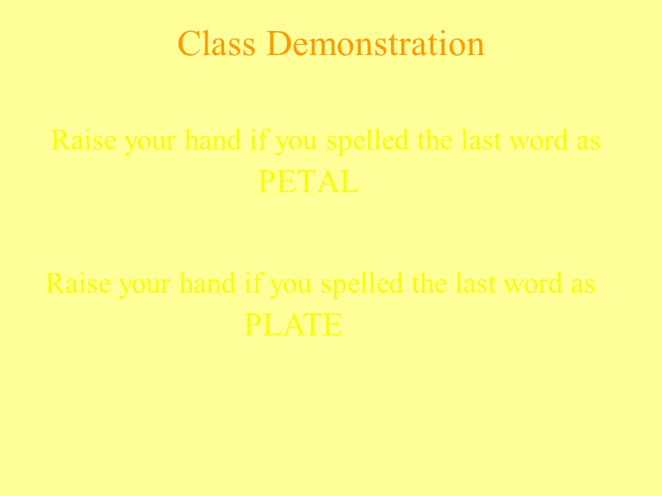 Class Demonstration Raise your hand if you spelled the last word as PETAL Raise your hand if you spelled the last word as PLATE