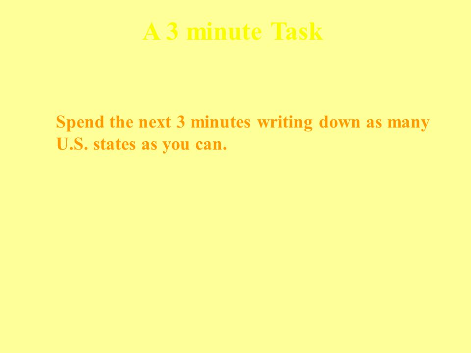 Spend the next 3 minutes writing down as many U.S. states as you can. A 3 minute Task